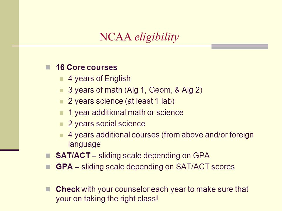 NCAA eligibility 16 Core courses 4 years of English 3 years of math (Alg 1, Geom, & Alg 2) 2 years science (at least 1 lab) 1 year additional math or science 2 years social science 4 years additional courses (from above and/or foreign language SAT/ACT – sliding scale depending on GPA GPA – sliding scale depending on SAT/ACT scores Check with your counselor each year to make sure that your on taking the right class!