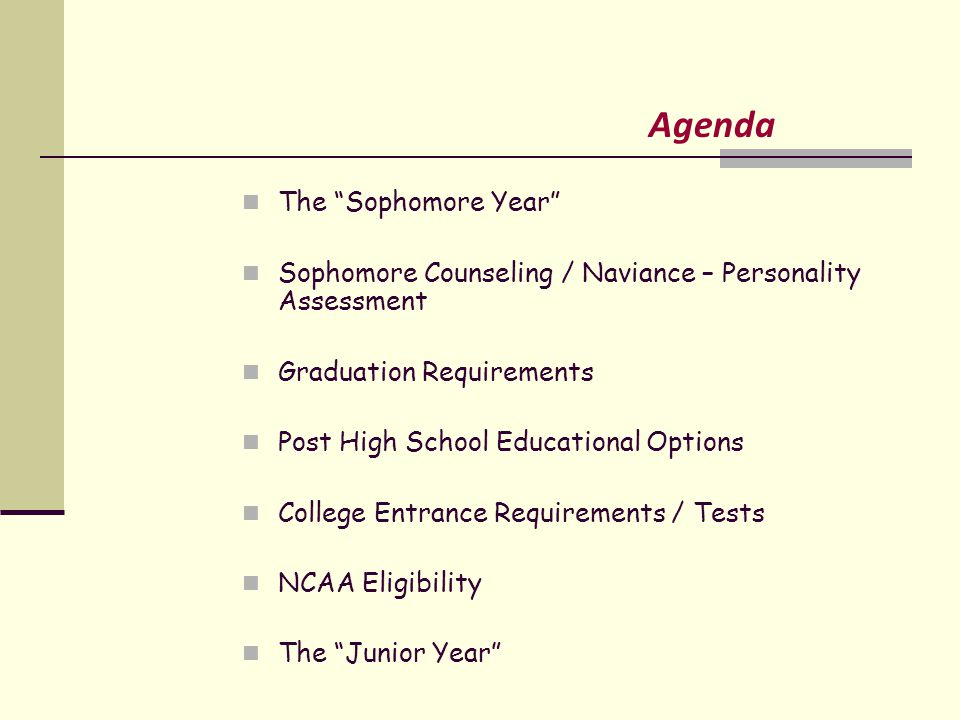 Agenda The Sophomore Year Sophomore Counseling / Naviance – Personality Assessment Graduation Requirements Post High School Educational Options College Entrance Requirements / Tests NCAA Eligibility The Junior Year