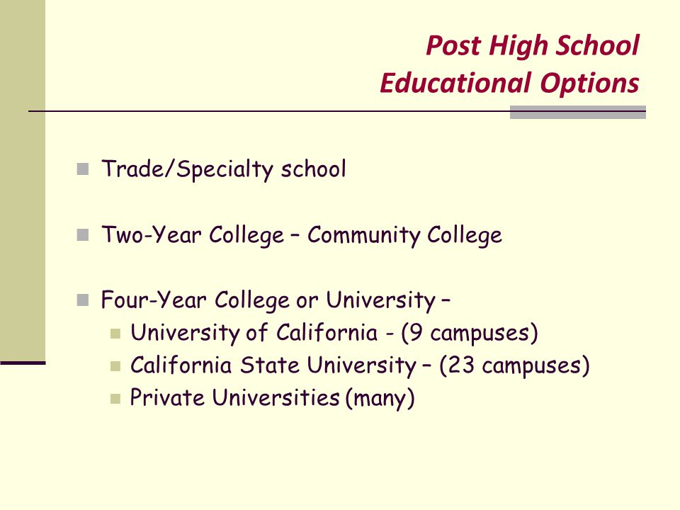 Post High School Educational Options Trade/Specialty school Two-Year College – Community College Four-Year College or University – University of California - (9 campuses) California State University – (23 campuses) Private Universities (many)