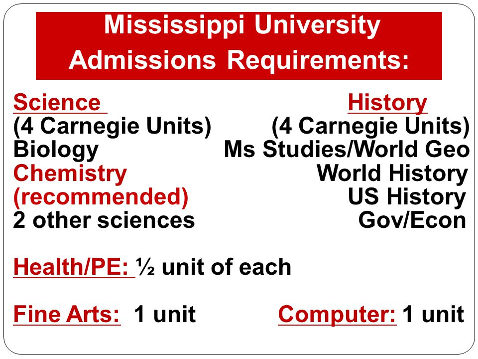 Mississippi University Admissions Requirements: Science History (4 Carnegie Units) Biology Ms Studies/World Geo Chemistry World History (recommended)US History 2 other sciences Gov/Econ Health/PE: ½ unit of each Fine Arts: 1 unit Computer: 1 unit