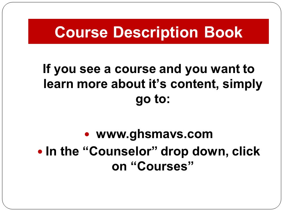 Course Description Book If you see a course and you want to learn more about it's content, simply go to:   In the Counselor drop down, click on Courses