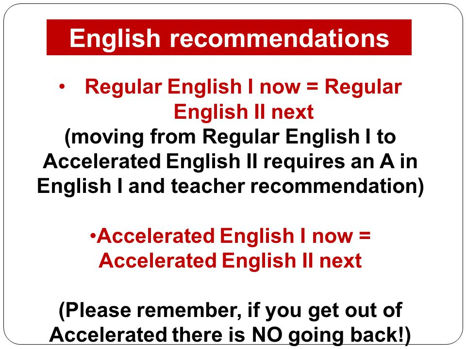 English recommendations Regular English I now = Regular English II next (moving from Regular English I to Accelerated English II requires an A in English I and teacher recommendation) Accelerated English I now = Accelerated English II next (Please remember, if you get out of Accelerated there is NO going back!)