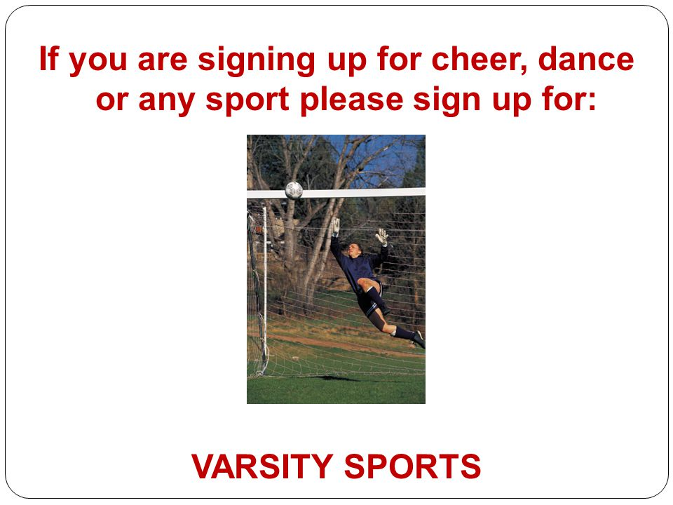 If you are signing up for cheer, dance or any sport please sign up for: VARSITY SPORTS