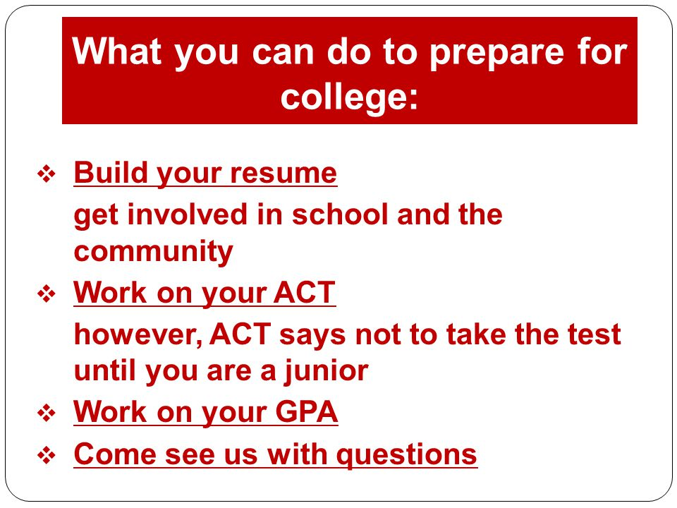 What you can do to prepare for college:  Build your resume get involved in school and the community  Work on your ACT however, ACT says not to take the test until you are a junior  Work on your GPA  Come see us with questions