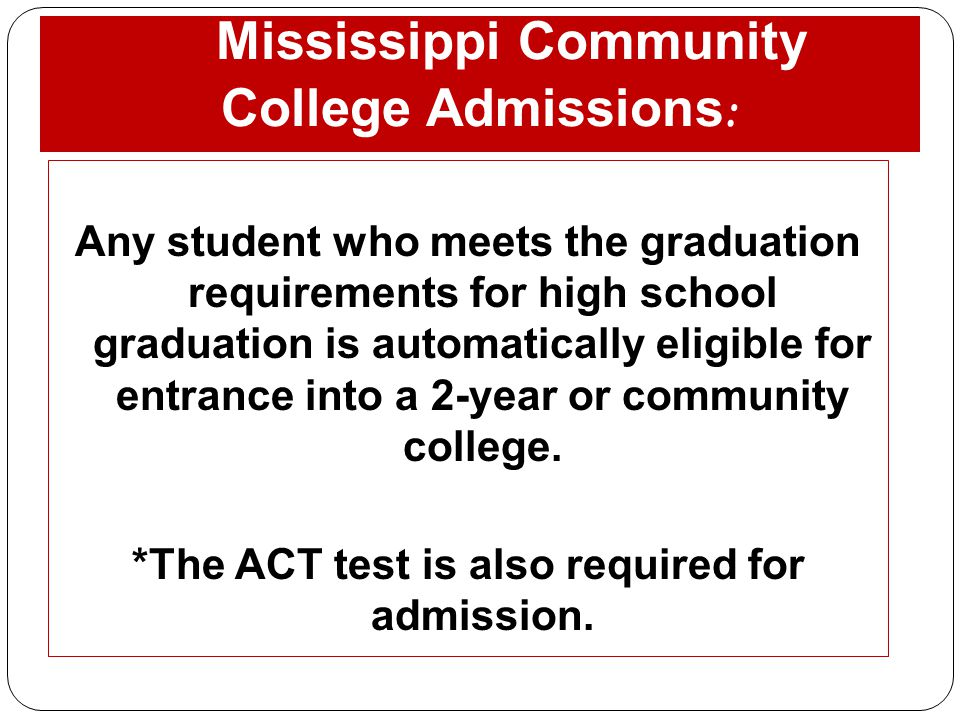 Mississippi Community College Admissions : Any student who meets the graduation requirements for high school graduation is automatically eligible for entrance into a 2-year or community college.