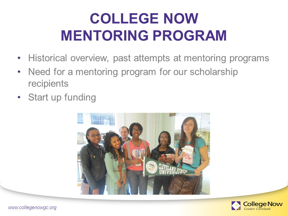 4/21/ COLLEGE NOW MENTORING PROGRAM Historical overview, past attempts at mentoring programs Need for a mentoring program for our scholarship recipients Start up funding