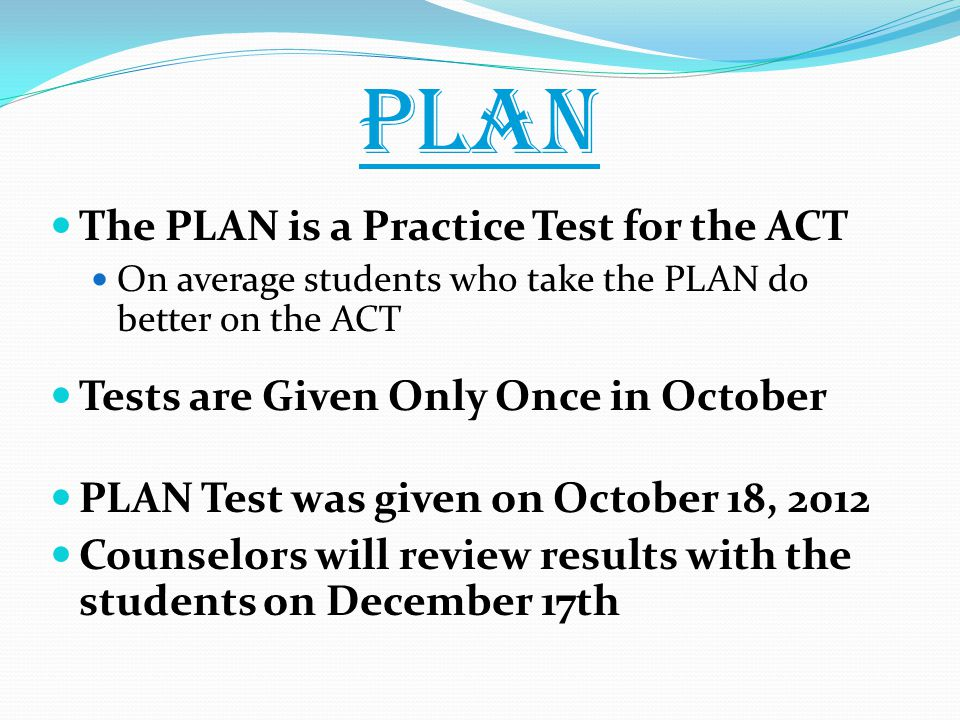 PLAN The PLAN is a Practice Test for the ACT On average students who take the PLAN do better on the ACT Tests are Given Only Once in October PLAN Test was given on October 18, 2012 Counselors will review results with the students on December 17th