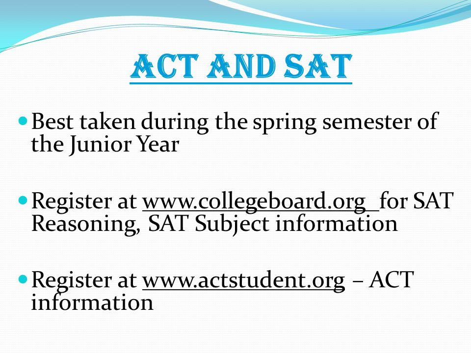 ACT and SAT Best taken during the spring semester of the Junior Year Register at   for SAT Reasoning, SAT Subject information Register at   – ACT information