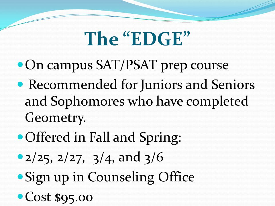 The EDGE On campus SAT/PSAT prep course Recommended for Juniors and Seniors and Sophomores who have completed Geometry.