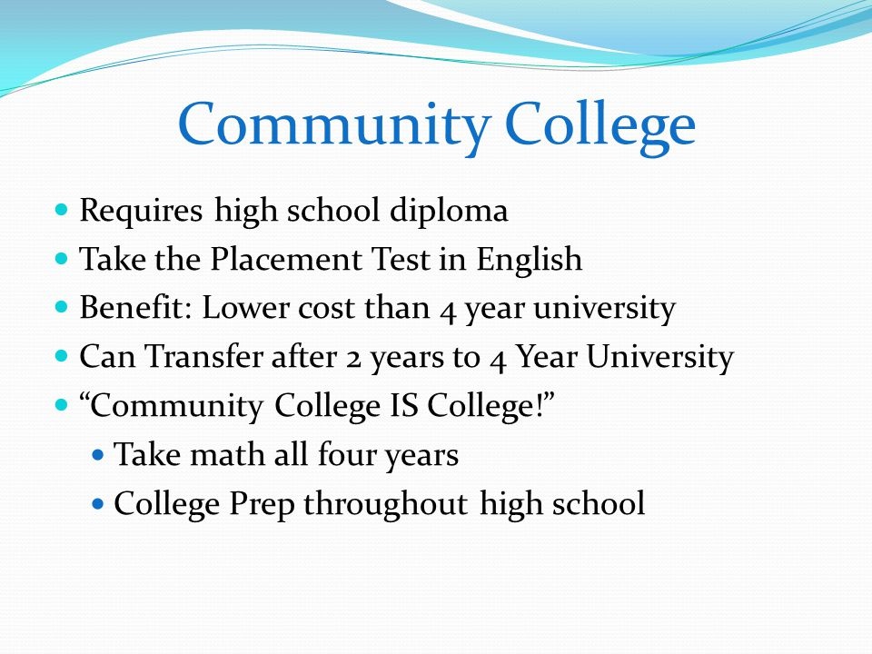 Community College Requires high school diploma Take the Placement Test in English Benefit: Lower cost than 4 year university Can Transfer after 2 years to 4 Year University Community College IS College! Take math all four years College Prep throughout high school