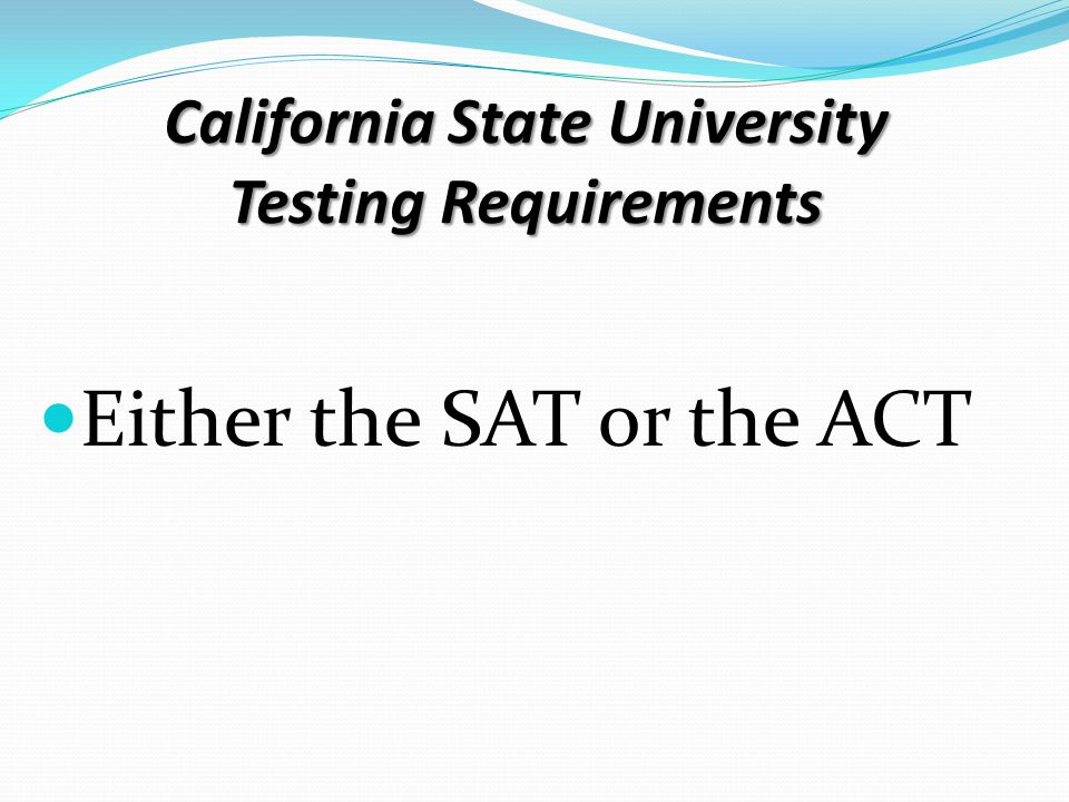 California State University Testing Requirements Either the SAT or the ACT
