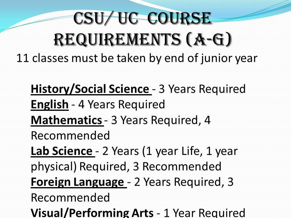CSU/ UC Course Requirements (A-G) 11 classes must be taken by end of junior year History/Social Science - 3 Years Required English - 4 Years Required Mathematics - 3 Years Required, 4 Recommended Lab Science - 2 Years (1 year Life, 1 year physical) Required, 3 Recommended Foreign Language - 2 Years Required, 3 Recommended Visual/Performing Arts - 1 Year Required College-Prep Elective - 1 Year Required