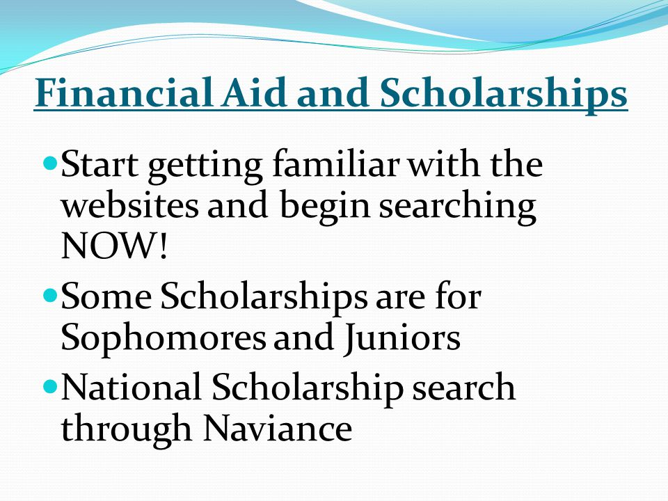 Financial Aid and Scholarships Start getting familiar with the websites and begin searching NOW.