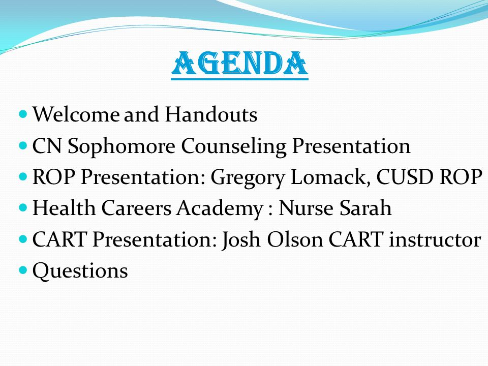 AGENDA Welcome and Handouts CN Sophomore Counseling Presentation ROP Presentation: Gregory Lomack, CUSD ROP Health Careers Academy : Nurse Sarah CART Presentation: Josh Olson CART instructor Questions