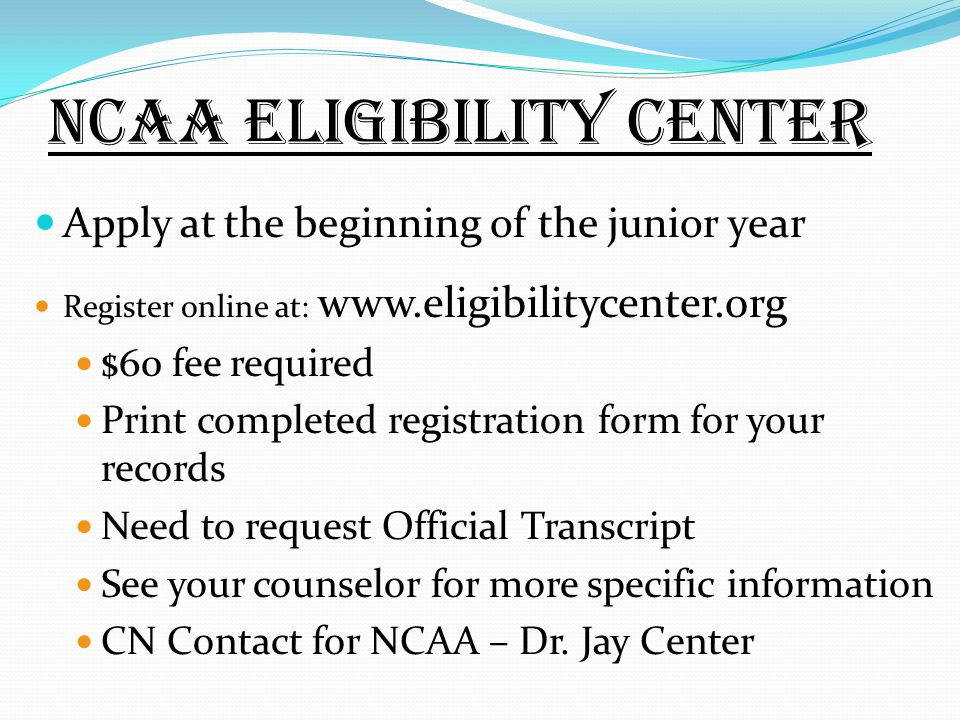 NCAA Eligibility Center Apply at the beginning of the junior year Register online at:   $60 fee required Print completed registration form for your records Need to request Official Transcript See your counselor for more specific information CN Contact for NCAA – Dr.