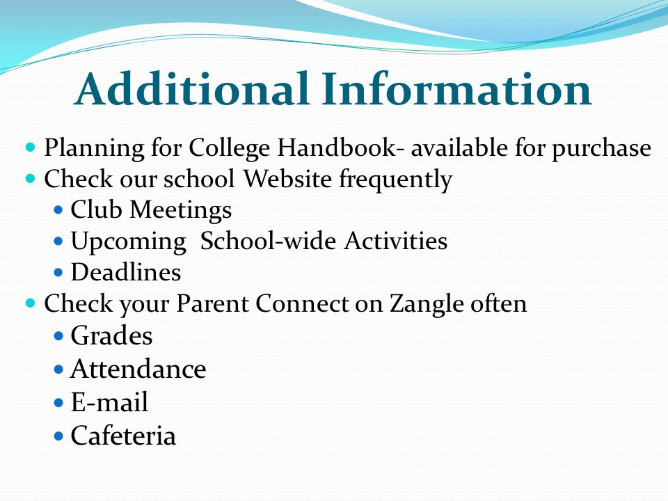 Additional Information Planning for College Handbook- available for purchase Check our school Website frequently Club Meetings Upcoming School-wide Activities Deadlines Check your Parent Connect on Zangle often Grades Attendance  Cafeteria