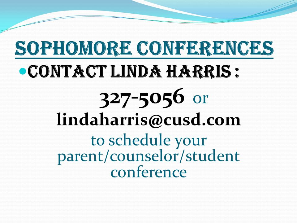 SOPHOMORE CONFERENCES Contact Linda Harris : or to schedule your parent/counselor/student conference