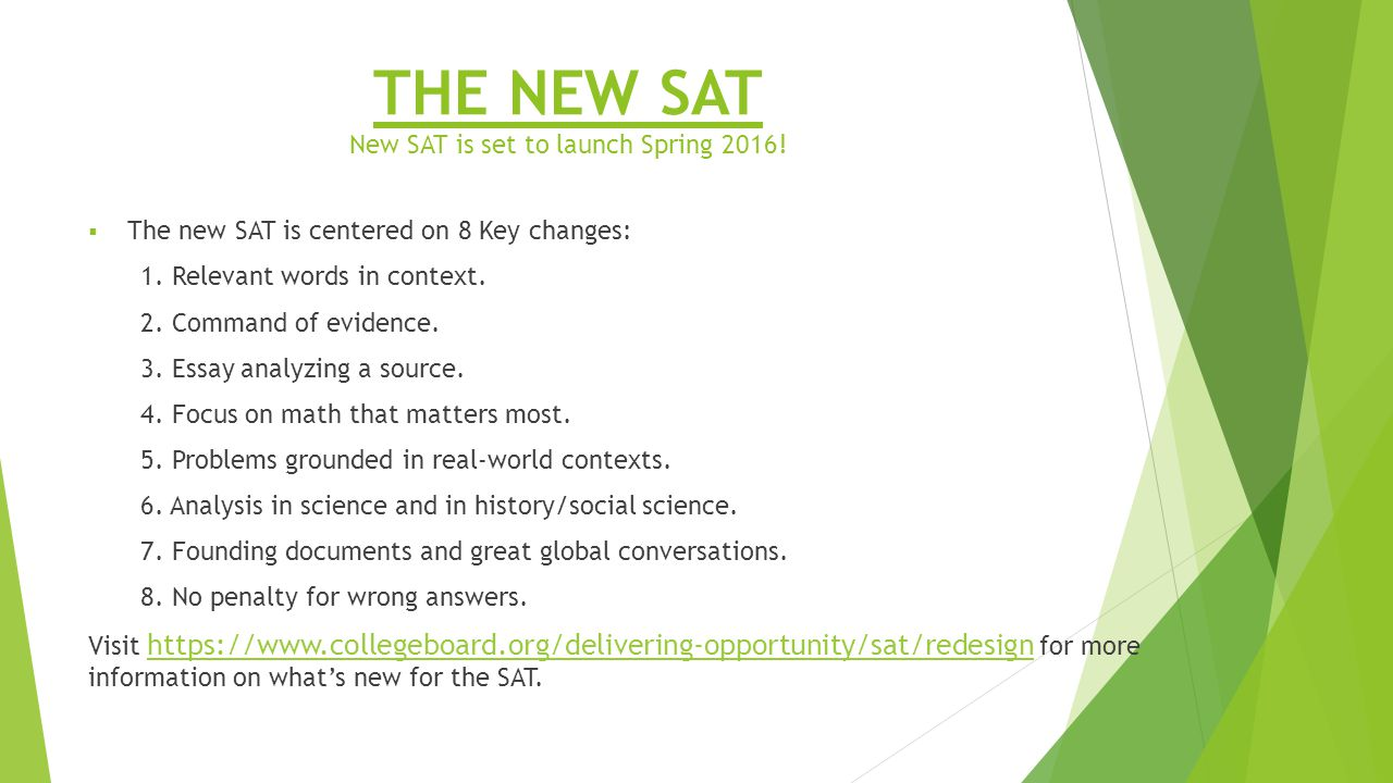 THE NEW SAT New SAT is set to launch Spring  The new SAT is centered on 8 Key changes: 1.