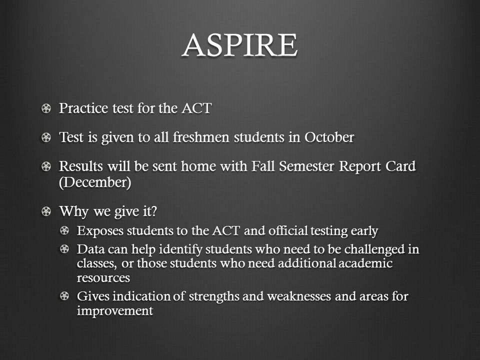 ASPIRE Practice test for the ACT Test is given to all freshmen students in October Results will be sent home with Fall Semester Report Card (December) Why we give it.