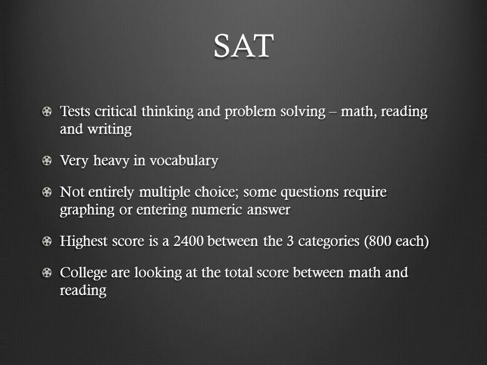 SAT Tests critical thinking and problem solving – math, reading and writing Very heavy in vocabulary Not entirely multiple choice; some questions require graphing or entering numeric answer Highest score is a 2400 between the 3 categories (800 each) College are looking at the total score between math and reading