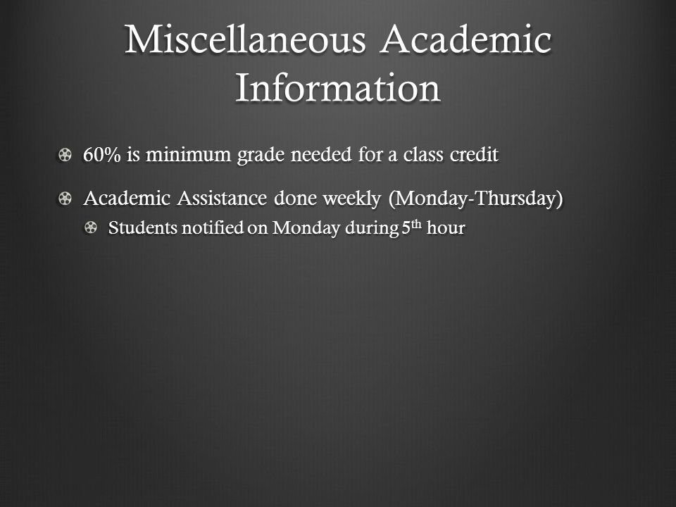 Miscellaneous Academic Information 60% is minimum grade needed for a class credit Academic Assistance done weekly (Monday-Thursday) Students notified on Monday during 5 th hour