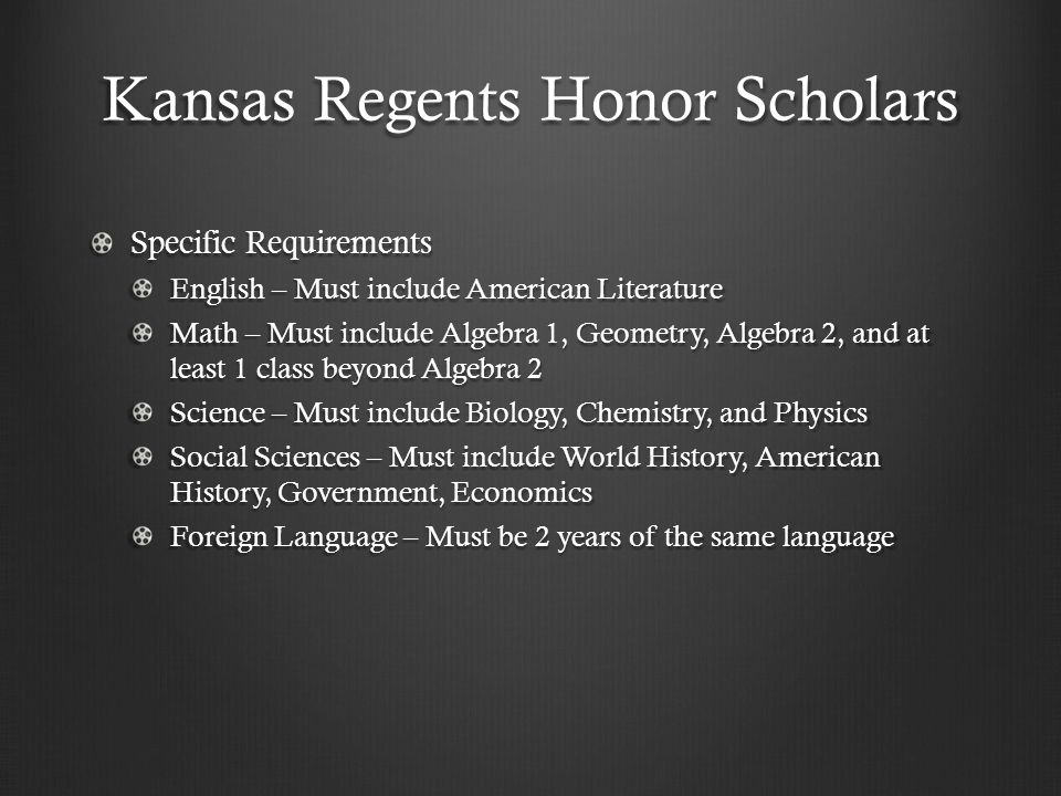 Kansas Regents Honor Scholars Specific Requirements English – Must include American Literature Math – Must include Algebra 1, Geometry, Algebra 2, and at least 1 class beyond Algebra 2 Science – Must include Biology, Chemistry, and Physics Social Sciences – Must include World History, American History, Government, Economics Foreign Language – Must be 2 years of the same language