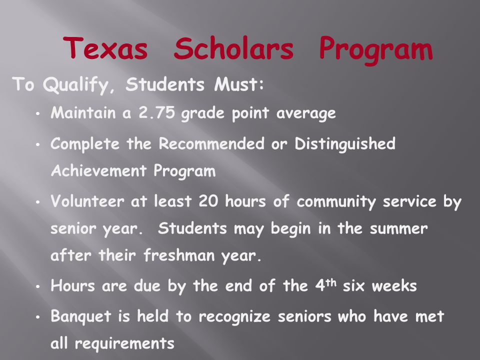 To Qualify, Students Must: Maintain a 2.75 grade point average Complete the Recommended or Distinguished Achievement Program Volunteer at least 20 hours of community service by senior year.