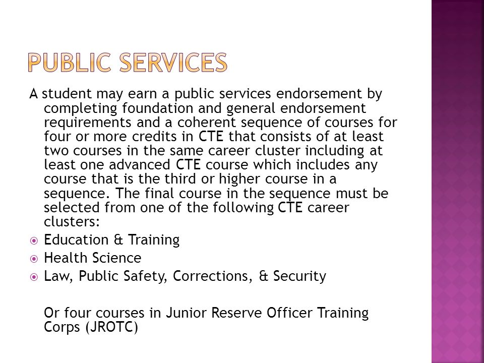 A student may earn a public services endorsement by completing foundation and general endorsement requirements and a coherent sequence of courses for four or more credits in CTE that consists of at least two courses in the same career cluster including at least one advanced CTE course which includes any course that is the third or higher course in a sequence.