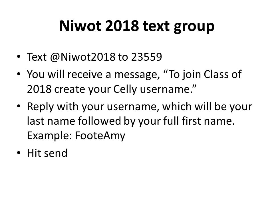 Niwot 2018 text group to You will receive a message, To join Class of 2018 create your Celly username. Reply with your username, which will be your last name followed by your full first name.