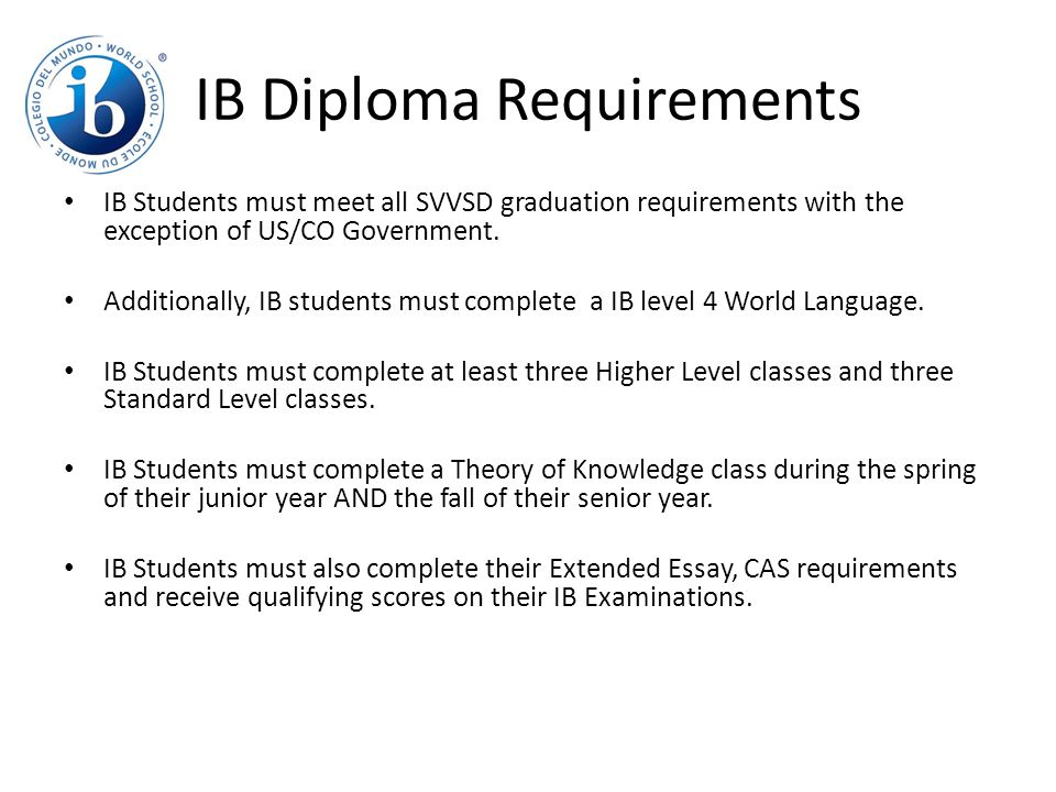 IB Diploma Requirements IB Students must meet all SVVSD graduation requirements with the exception of US/CO Government.