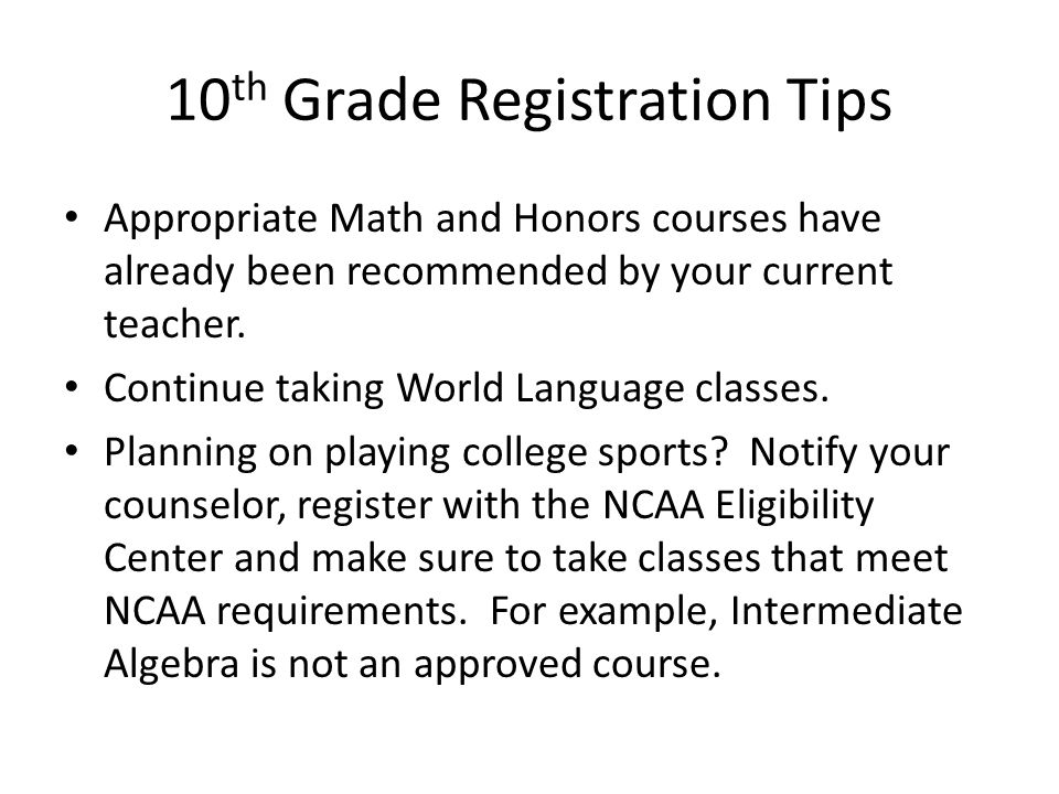 10 th Grade Registration Tips Appropriate Math and Honors courses have already been recommended by your current teacher.