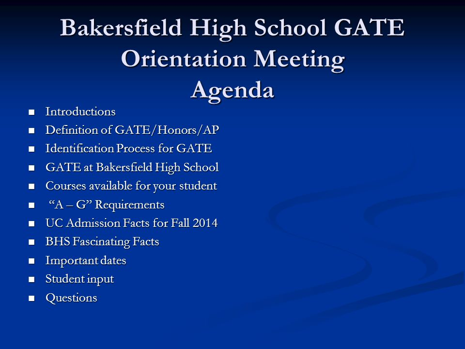 Bakersfield High School GATE Orientation Meeting Agenda Introductions Introductions Definition of GATE/Honors/AP Definition of GATE/Honors/AP Identification Process for GATE Identification Process for GATE GATE at Bakersfield High School GATE at Bakersfield High School Courses available for your student Courses available for your student A – G Requirements A – G Requirements UC Admission Facts for Fall 2014 UC Admission Facts for Fall 2014 BHS Fascinating Facts BHS Fascinating Facts Important dates Important dates Student input Student input Questions Questions