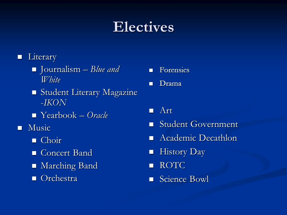 Electives Literary Literary Journalism – Blue and White Journalism – Blue and White Student Literary Magazine -IKON Student Literary Magazine -IKON Yearbook – Oracle Yearbook – Oracle Music Music Choir Choir Concert Band Concert Band Marching Band Marching Band Orchestra Orchestra Forensics Drama Art Student Government Academic Decathlon History Day ROTC Science Bowl