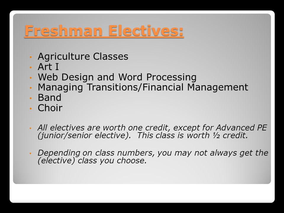 Freshman Electives: Agriculture Classes Art I Web Design and Word Processing Managing Transitions/Financial Management Band Choir All electives are worth one credit, except for Advanced PE (junior/senior elective).