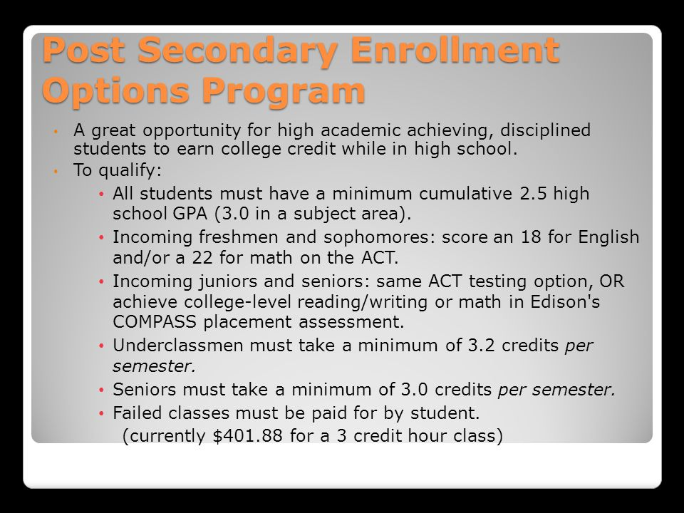 Post Secondary Enrollment Options Program A great opportunity for high academic achieving, disciplined students to earn college credit while in high school.