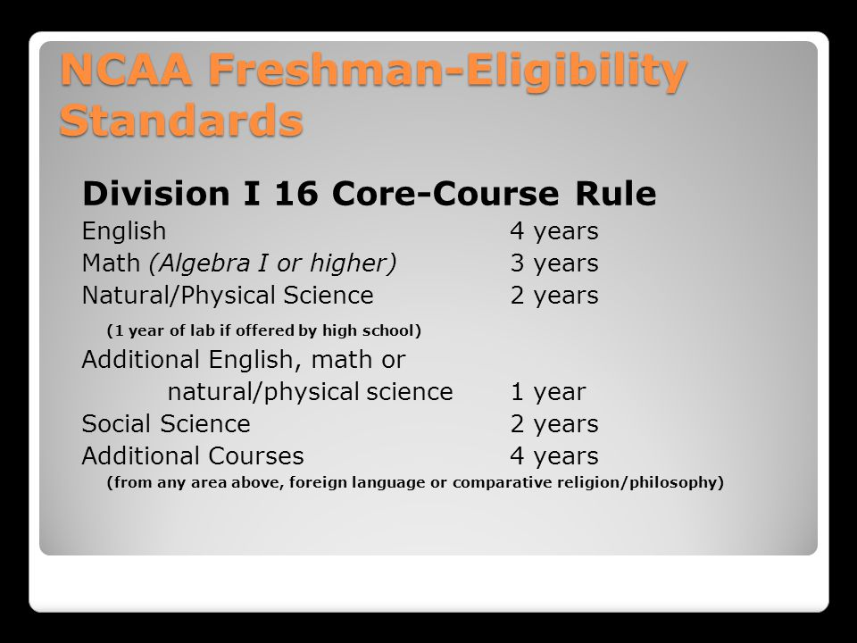 NCAA Freshman-Eligibility Standards Division I 16 Core-Course Rule English 4 years Math (Algebra I or higher)3 years Natural/Physical Science 2 years (1 year of lab if offered by high school) Additional English, math or natural/physical science1 year Social Science 2 years Additional Courses4 years (from any area above, foreign language or comparative religion/philosophy)