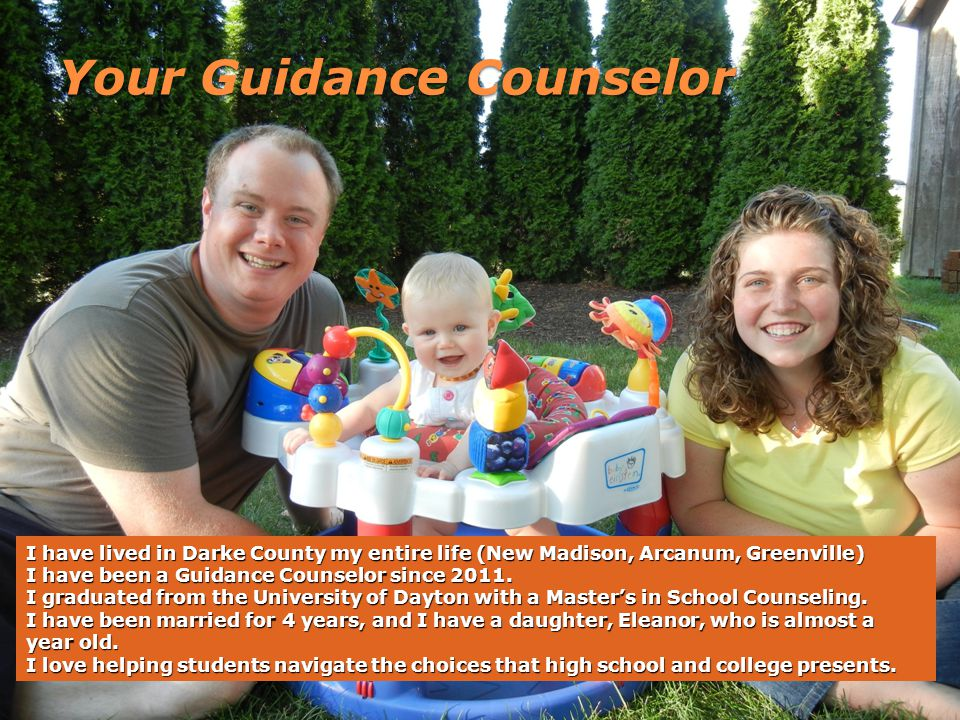 Your Guidance Counselor I have lived in Darke County my entire life (New Madison, Arcanum, Greenville) I have been a Guidance Counselor since 2011.