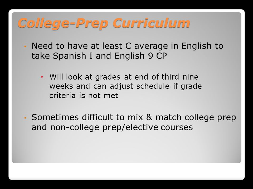 College-Prep Curriculum Need to have at least C average in English to take Spanish I and English 9 CP Will look at grades at end of third nine weeks and can adjust schedule if grade criteria is not met Sometimes difficult to mix & match college prep and non-college prep/elective courses