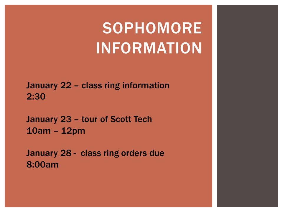 SOPHOMORE INFORMATION January 22 – class ring information 2:30 January 23 – tour of Scott Tech 10am – 12pm January 28 - class ring orders due 8:00am
