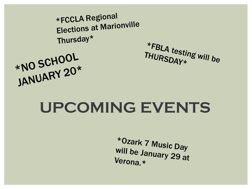 UPCOMING EVENTS *NO SCHOOL JANUARY 20* *FBLA testing will be THURSDAY* *Ozark 7 Music Day will be January 29 at Verona.* *FCCLA Regional Elections at Marionville Thursday*