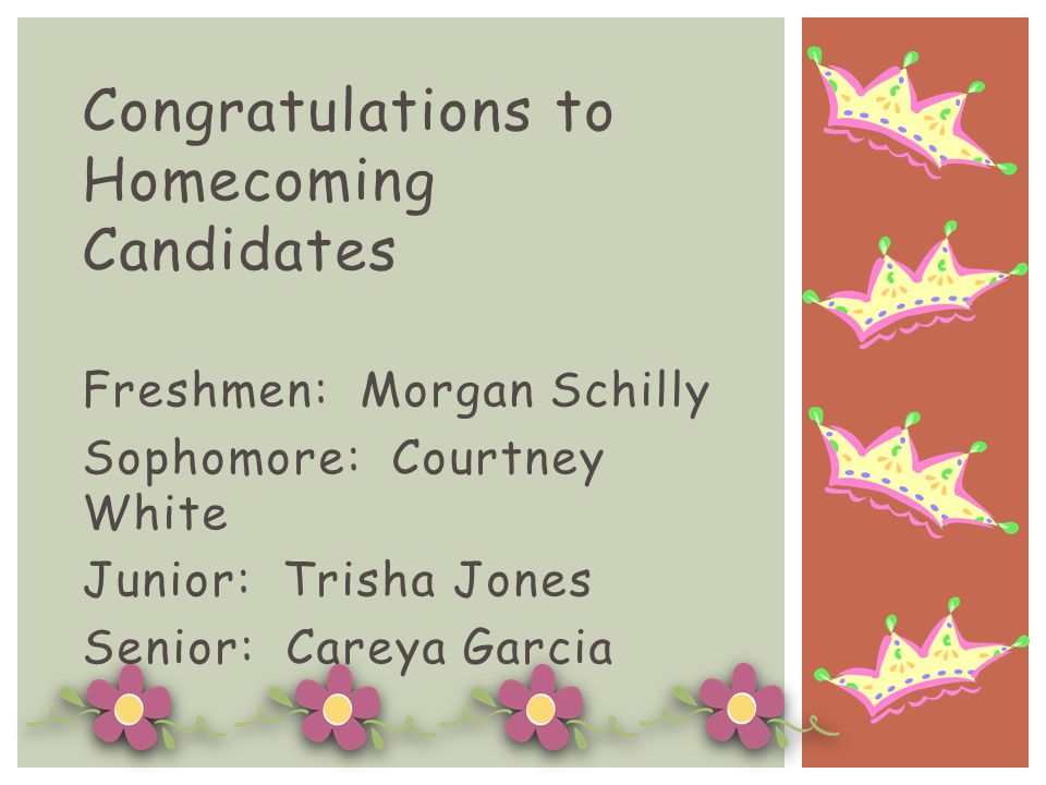 Congratulations to Homecoming Candidates Freshmen: Morgan Schilly Sophomore: Courtney White Junior: Trisha Jones Senior: Careya Garcia