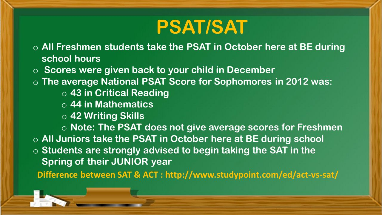 o All Freshmen students take the PSAT in October here at BE during school hours o Scores were given back to your child in December o The average National PSAT Score for Sophomores in 2012 was: o 43 in Critical Reading o 44 in Mathematics o 42 Writing Skills o Note: The PSAT does not give average scores for Freshmen o All Juniors take the PSAT in October here at BE during school o Students are strongly advised to begin taking the SAT in the Spring of their JUNIOR year PSAT/SAT Difference between SAT & ACT :