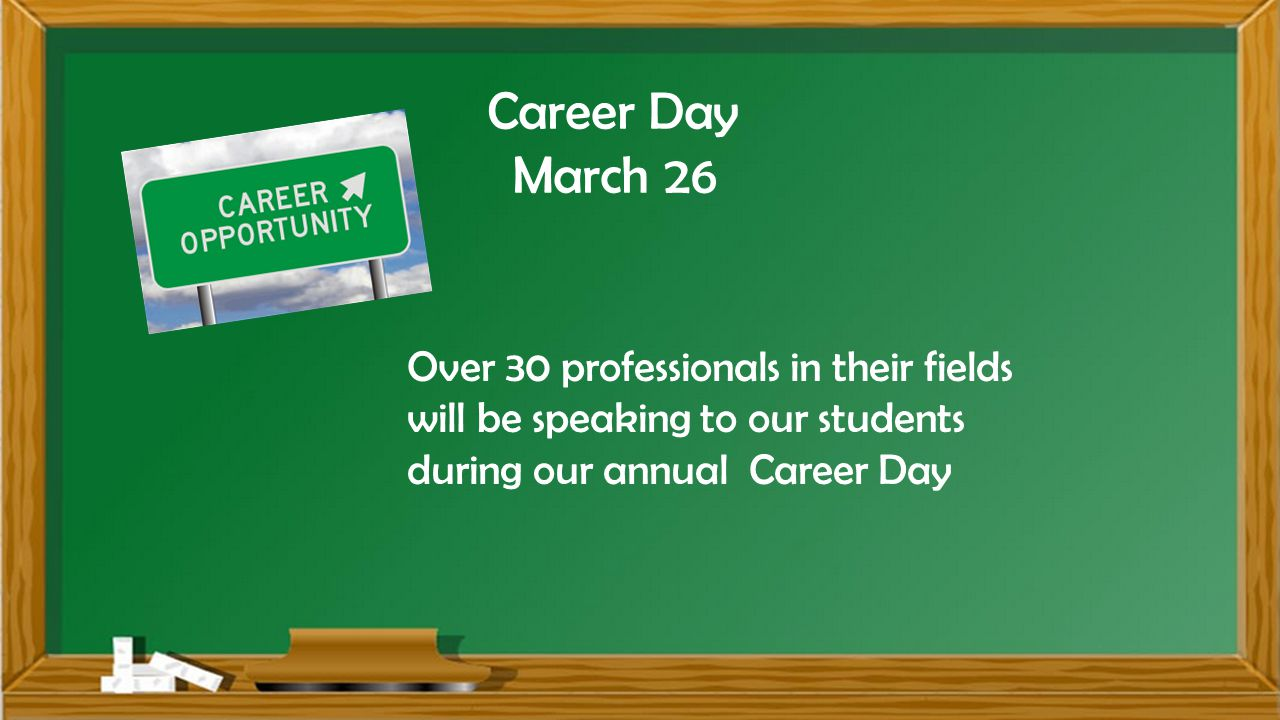 Career Day March 26 Over 30 professionals in their fields will be speaking to our students during our annual Career Day
