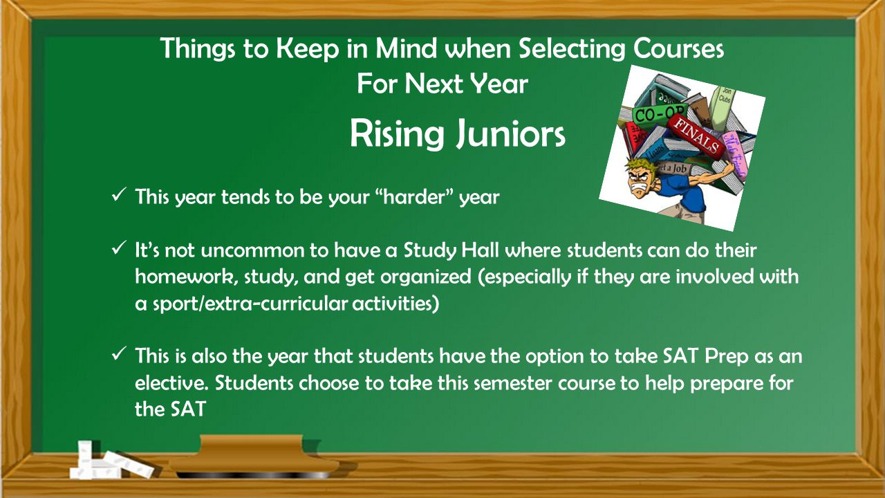 Things to Keep in Mind when Selecting Courses For Next Year Rising Juniors This year tends to be your harder year It's not uncommon to have a Study Hall where students can do their homework, study, and get organized (especially if they are involved with a sport/extra-curricular activities) This is also the year that students have the option to take SAT Prep as an elective.