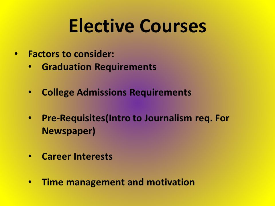 Factors to consider: Graduation Requirements College Admissions Requirements Pre-Requisites(Intro to Journalism req.