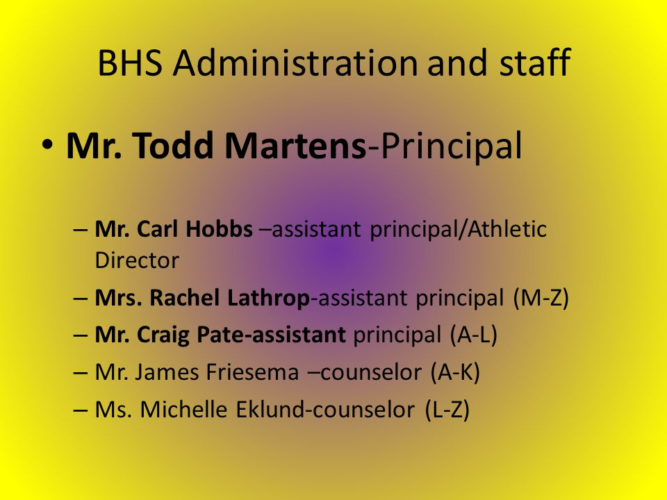 BHS Administration and staff Mr. Todd Martens-Principal – Mr.