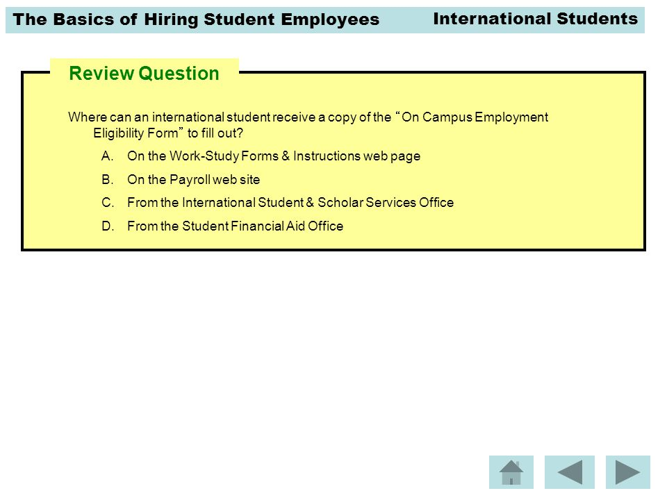 The Basics of Hiring Student Employees Review Question Where can an international student receive a copy of the On Campus Employment Eligibility Form to fill out.