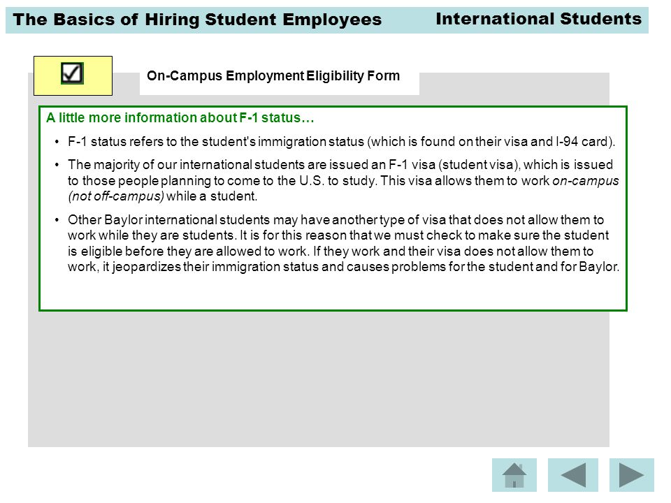The Basics of Hiring Student Employees On-Campus Employment Eligibility Form A little more information about F-1 status… F-1 status refers to the student s immigration status (which is found on their visa and I-94 card).