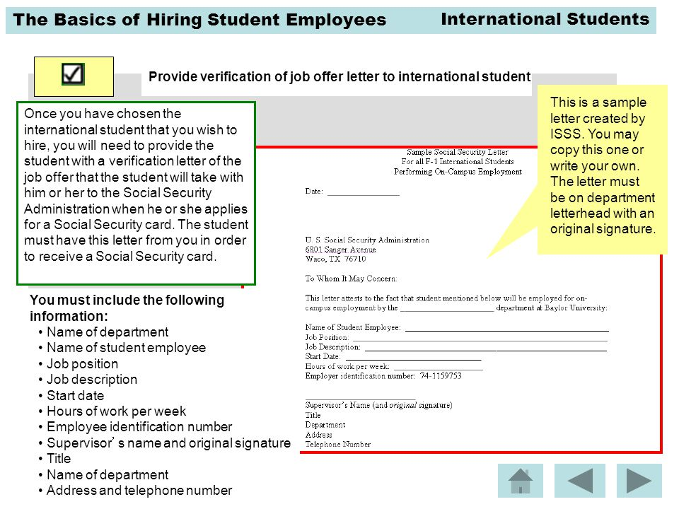 The Basics of Hiring Student Employees Provide verification of job offer letter to international student Once you have chosen the international student that you wish to hire, you will need to provide the student with a verification letter of the job offer that the student will take with him or her to the Social Security Administration when he or she applies for a Social Security card.