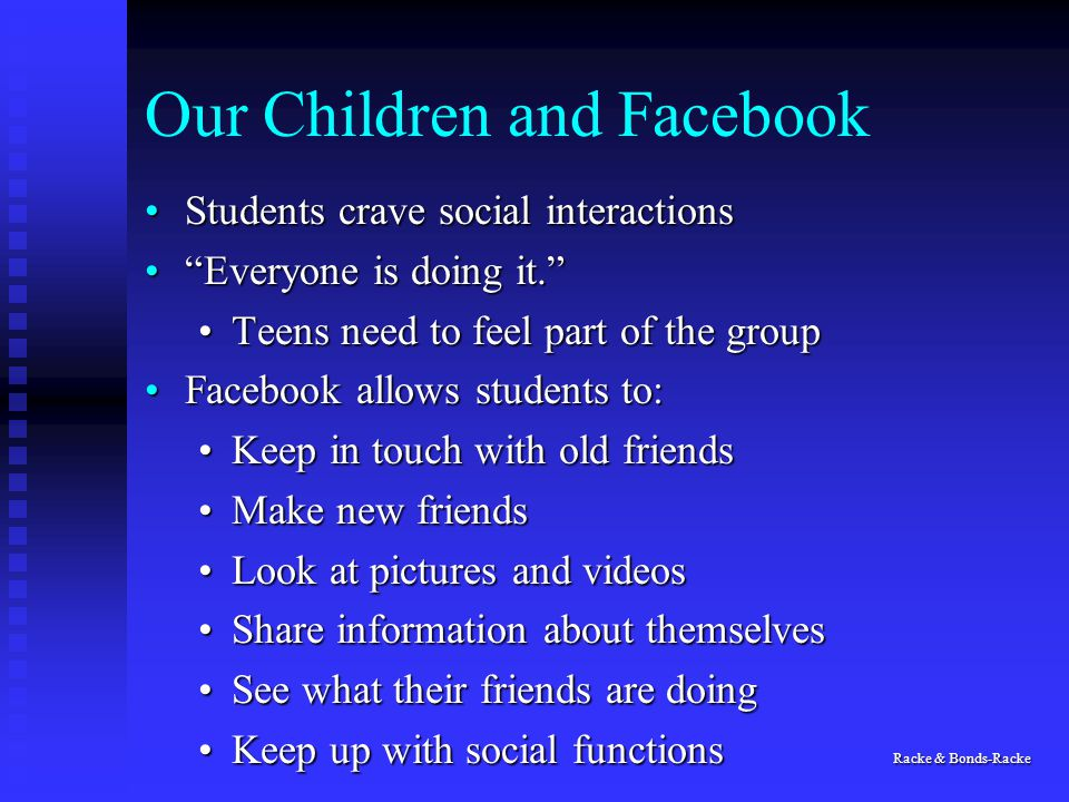 Our Children and Facebook Students crave social interactionsStudents crave social interactions Everyone is doing it. Everyone is doing it. Teens need to feel part of the groupTeens need to feel part of the group Facebook allows students to:Facebook allows students to: Keep in touch with old friendsKeep in touch with old friends Make new friendsMake new friends Look at pictures and videosLook at pictures and videos Share information about themselvesShare information about themselves See what their friends are doingSee what their friends are doing Keep up with social functions Racke & Bonds-RackeKeep up with social functions Racke & Bonds-Racke